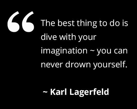 The best thing to do is dive with your imagination, you can never drown yourself Karl Lagerfeld